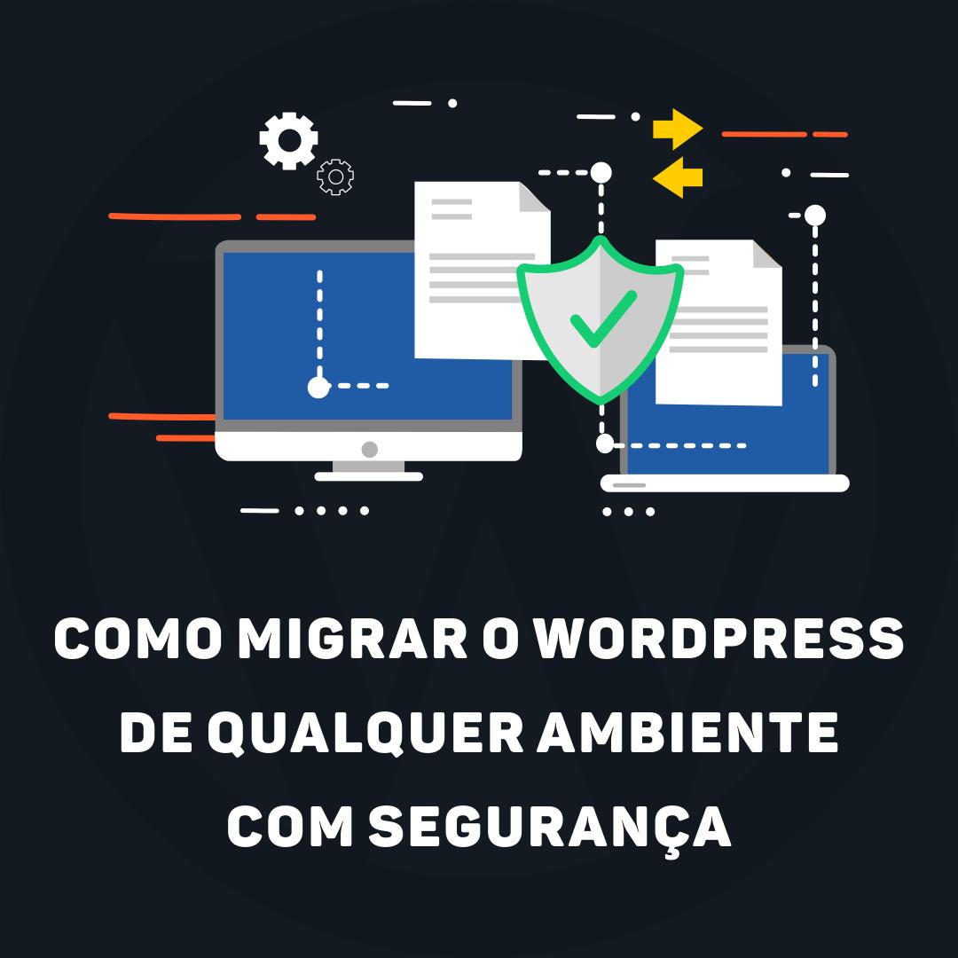 Como migrar o WordPress de qualquer ambiente com segurança